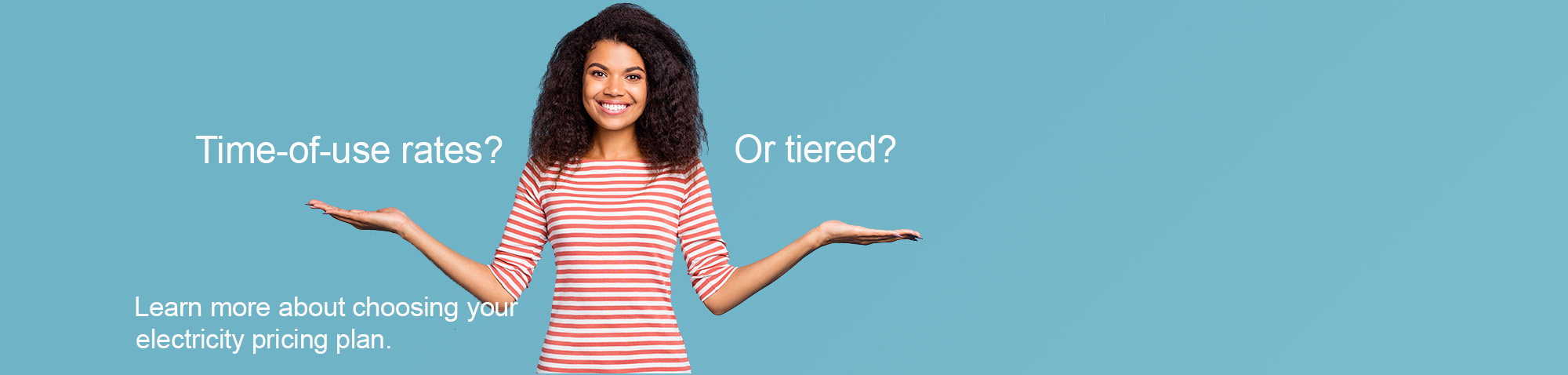 "Woman wearing a striped shirt holds both hands up to indicate choice. Text says ""Time-of-use? Or Tiered? Learn more about choosing your electricity price plan."""