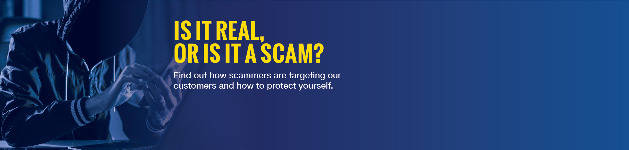 "Dark image of a person wearing a hoodie talking on the phone. Copy says ""Is it real, or is it a scam?"" Find out how scammers are targeting our customers and how to protect yourself."